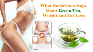 What the Science Says About Green Tea, Weight and Fat Loss